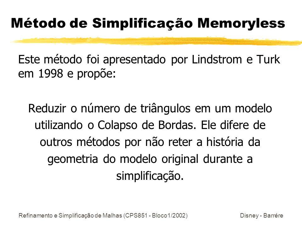 Refinamento e Simplificação de Malhas (CPS851 - Bloco1/2002) Disney - Barrére Método de Simplificação Memoryless Este método foi apresentado por Lindstrom e Turk em 1998 e propõe: Reduzir o número de triângulos em um modelo utilizando o Colapso de Bordas.
