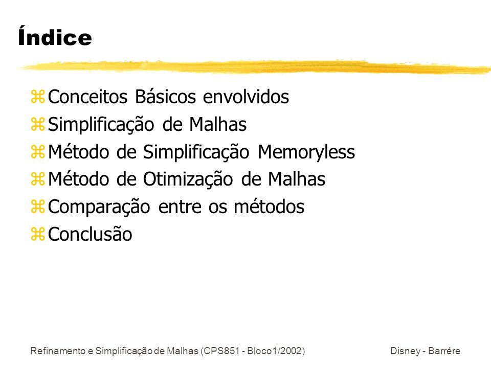 Refinamento e Simplificação de Malhas (CPS851 - Bloco1/2002) Disney - Barrére Simplificação de Malhas: Métricas de Erro Estão sempre presentes nos componentes geométricos: zDistância entre vértices yOcorre durante a mudança da topologia ( Agrupamento de Vértices e Par de Vértices ) zDistância entre um vértice e um plano yArmazena um conjunto de planos com cada Vértice.