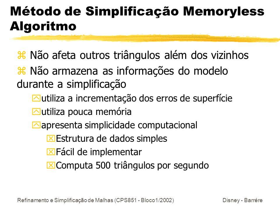 Refinamento e Simplificação de Malhas (CPS851 - Bloco1/2002) Disney - Barrére Método de Simplificação Memoryless Algoritmo z Não afeta outros triângulos além dos vizinhos z Não armazena as informações do modelo durante a simplificação yutiliza a incrementação dos erros de superfície yutiliza pouca memória yapresenta simplicidade computacional xEstrutura de dados simples xFácil de implementar xComputa 500 triângulos por segundo
