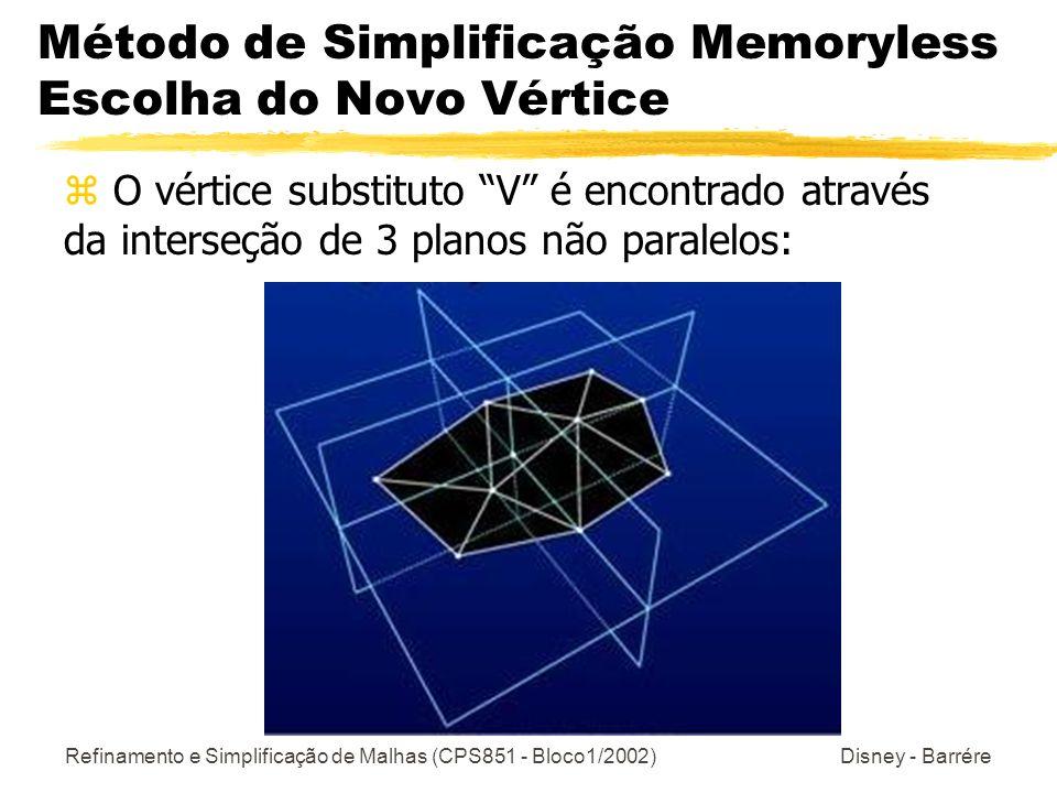 Refinamento e Simplificação de Malhas (CPS851 - Bloco1/2002) Disney - Barrére Método de Simplificação Memoryless Escolha do Novo Vértice z O vértice substituto V é encontrado através da interseção de 3 planos não paralelos:
