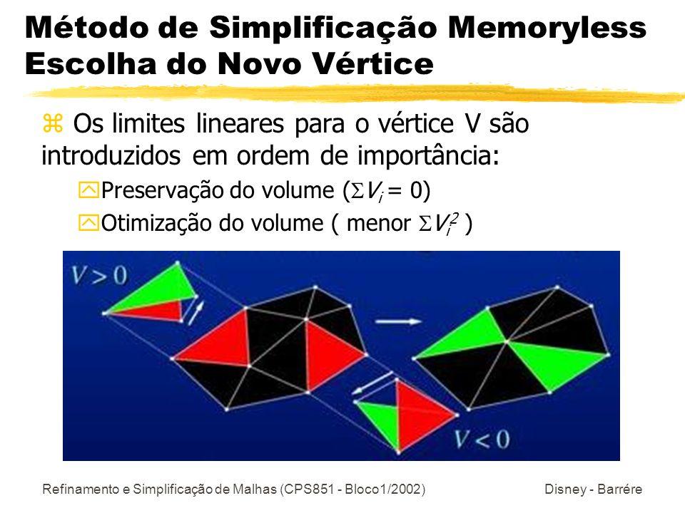 Refinamento e Simplificação de Malhas (CPS851 - Bloco1/2002) Disney - Barrére Método de Simplificação Memoryless Escolha do Novo Vértice z Os limites lineares para o vértice V são introduzidos em ordem de importância: yPreservação do volume ( V i = 0) yOtimização do volume ( menor V i 2 )