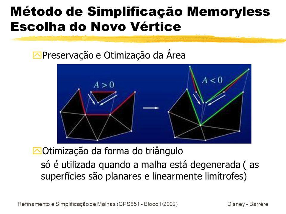 Refinamento e Simplificação de Malhas (CPS851 - Bloco1/2002) Disney - Barrére Método de Simplificação Memoryless Escolha do Novo Vértice yPreservação e Otimização da Área yOtimização da forma do triângulo só é utilizada quando a malha está degenerada ( as superfícies são planares e linearmente limítrofes)