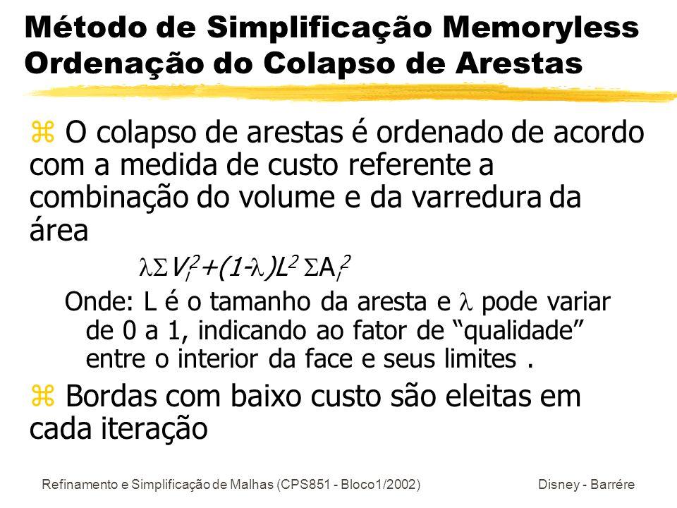 Refinamento e Simplificação de Malhas (CPS851 - Bloco1/2002) Disney - Barrére Método de Simplificação Memoryless Ordenação do Colapso de Arestas z O colapso de arestas é ordenado de acordo com a medida de custo referente a combinação do volume e da varredura da área V i 2 +(1- )L 2 A i 2 Onde: L é o tamanho da aresta e pode variar de 0 a 1, indicando ao fator de qualidade entre o interior da face e seus limites.