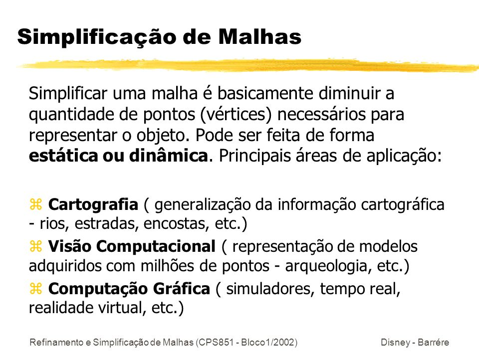 Refinamento e Simplificação de Malhas (CPS851 - Bloco1/2002) Disney - Barrére Simplificação de Malhas: Algoritmos Os algoritmos que fazem este processo devem levar em consideração [Garland-SIGGRAPH97]: z Topologia e Geometria do Modelo de Entrada ( conjunto de pontos, manifold ) z Outros atributos do Modelo de Entrada ( cor, textura, normal da superfície ) z Domínio dos Vértices do Modelo de Saída ( subconjunto do modelo de entrada ou não ) z Erros de aproximação ( métrica de erro entre o modelo original e o simplificado ) z Velocidade / Qualidade do algoritmo