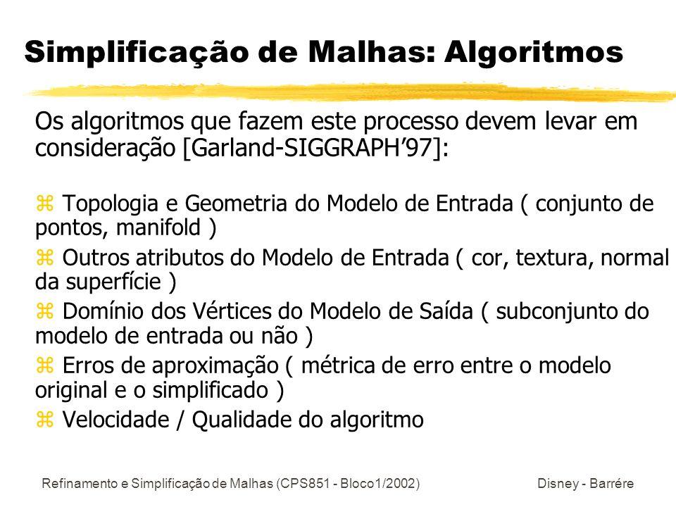 Refinamento e Simplificação de Malhas (CPS851 - Bloco1/2002) Disney - Barrére Simplificação de Malhas: Algoritmos Os algoritmos que fazem este process