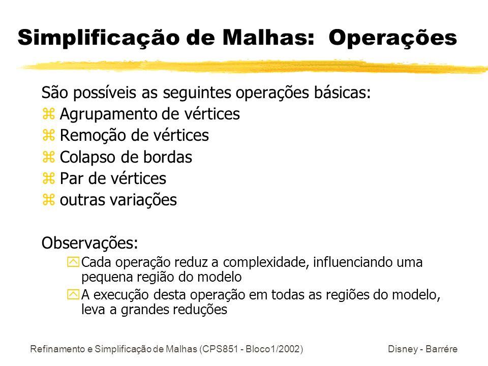 Refinamento e Simplificação de Malhas (CPS851 - Bloco1/2002) Disney - Barrére Simplificação de Malhas: Operações São possíveis as seguintes operações básicas: zAgrupamento de vértices zRemoção de vértices zColapso de bordas zPar de vértices zoutras variações Observações: yCada operação reduz a complexidade, influenciando uma pequena região do modelo yA execução desta operação em todas as regiões do modelo, leva a grandes reduções