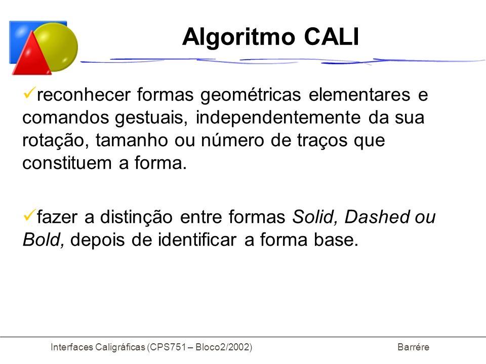 Interfaces Caligráficas (CPS751 – Bloco2/2002) Barrére Algoritmo CALI reconhecer formas geométricas elementares e comandos gestuais, independentemente da sua rotação, tamanho ou número de traços que constituem a forma.