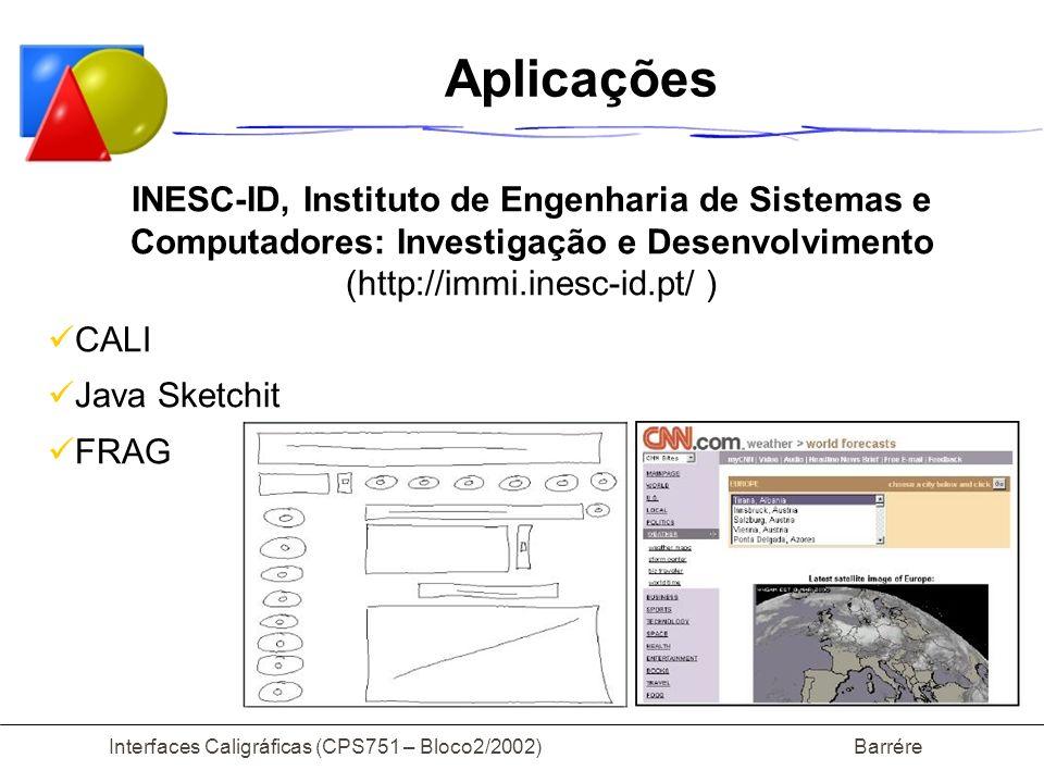 Interfaces Caligráficas (CPS751 – Bloco2/2002) Barrére Aplicações INESC-ID, Instituto de Engenharia de Sistemas e Computadores: Investigação e Desenvolvimento (http://immi.inesc-id.pt/ ) CALI Java Sketchit FRAG