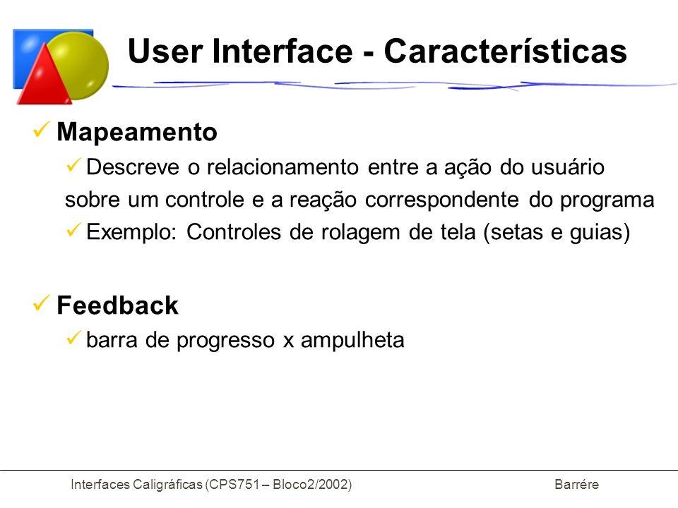 Interfaces Caligráficas (CPS751 – Bloco2/2002) Barrére User Interface - Características Limitação de Funções Impede que o usuário execute ações impróprias para um determinado contexto Exemplo: botões desativados Tolerância a Erros Usuários são humanos, portanto erram Ações que podem ser reversíveis (exemplo, apagar um arquivo) devem ser reversíveis Ações irreversíveis (exemplo: formatar um HD) devem ser avisadas