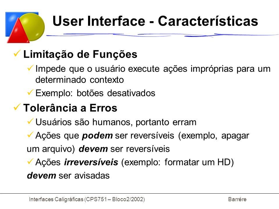 Interfaces Caligráficas (CPS751 – Bloco2/2002) Barrére User Interface Reconhecer X Relembrar reconhecer é mais fácil do que recordar mais reconhecimento (menus e ícones), menos recordação (comandos) a interface relembra as coisas para o usuário usuários experientes tem dificuldade em recordar detalhes da interface, mas sabem como encontrar a informação desejada