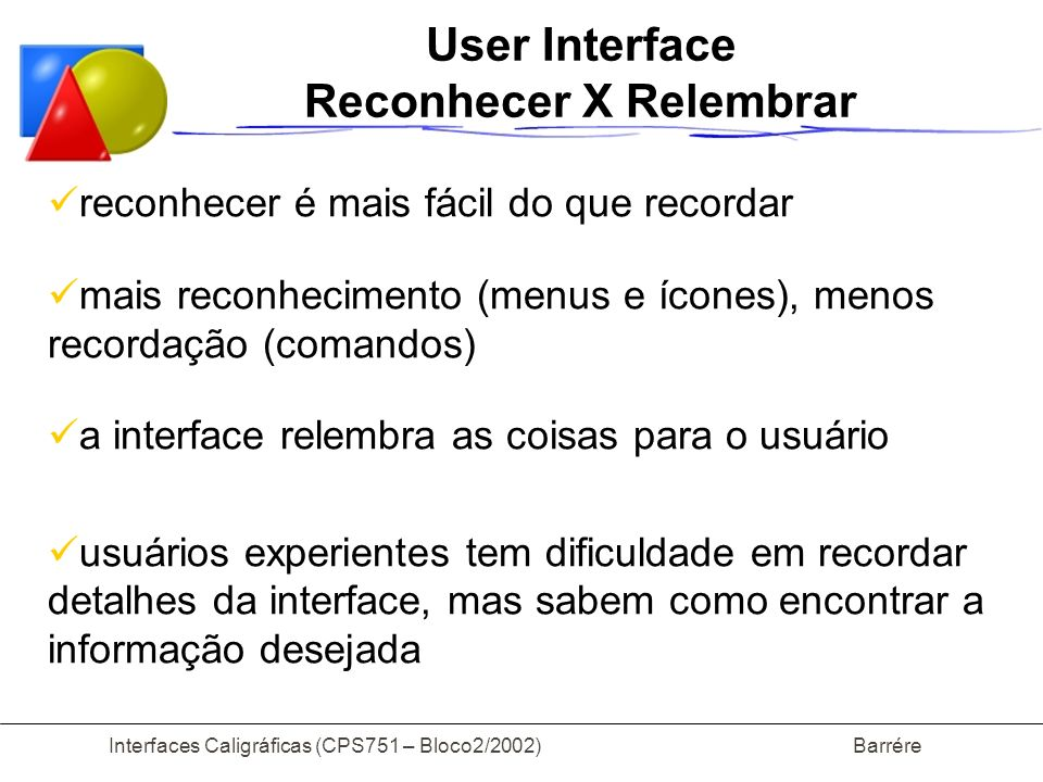 Interfaces Caligráficas (CPS751 – Bloco2/2002) Barrére Bibliografia Sketching User Interfaces with Visual Patterns Anabela Caetano, Neri Goulart, Manuel Fonseca, Joaquim Jorge; SIACG 2002; Portugal-2002 C AL I : A Software Library for Calligraphic Interfaces Manuel Fonseca and Joaquim Jorge; IX Encontro Português de Computação Gráfica, Portugal-1999 Drawing on the Back of an Envelope: a framework for interacting with application programs by freehand drawing Mark D.
