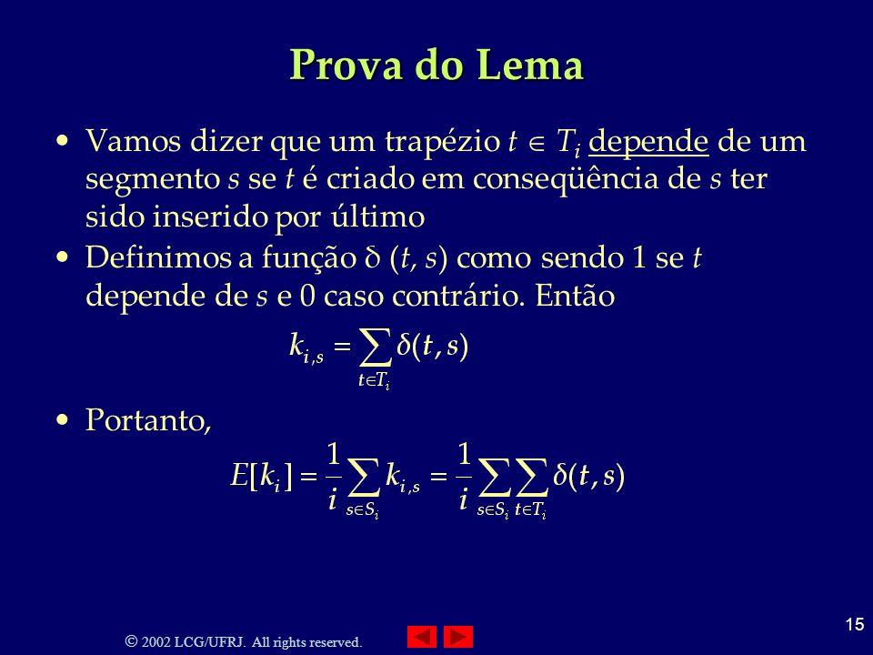 2002 LCG/UFRJ. All rights reserved. 15 Prova do Lema Vamos dizer que um trapézio t T i depende de um segmento s se t é criado em conseqüência de s ter