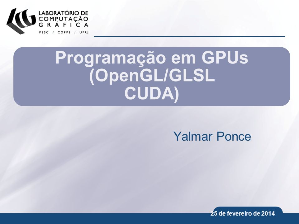 25 de fevereiro de 2014 Programação em GPUs (OpenGL/GLSL CUDA) Yalmar Ponce