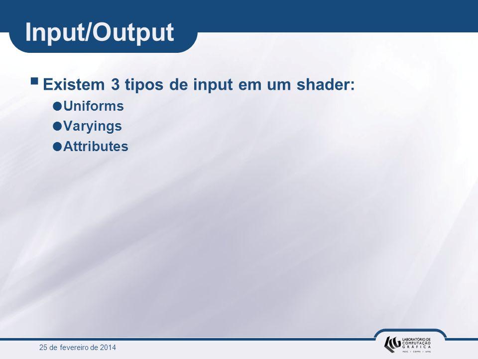 25 de fevereiro de 2014 Input/Output Existem 3 tipos de input em um shader: Uniforms Varyings Attributes