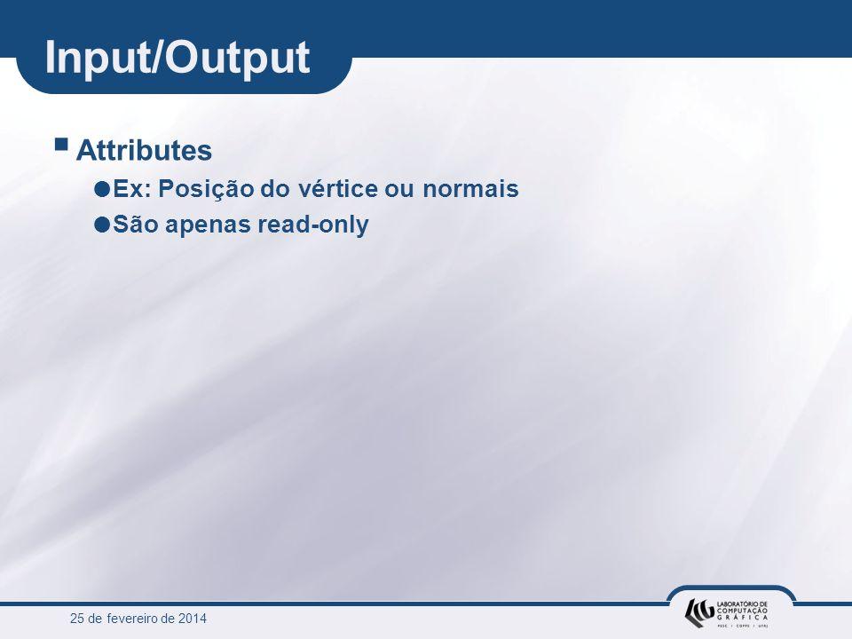 25 de fevereiro de 2014 Input/Output Attributes Ex: Posição do vértice ou normais São apenas read-only