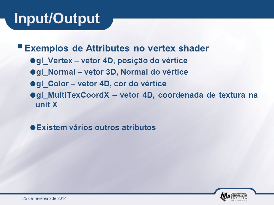 25 de fevereiro de 2014 Input/Output Exemplos de Attributes no vertex shader gl_Vertex – vetor 4D, posição do vértice gl_Normal – vetor 3D, Normal do