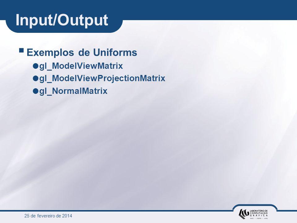 25 de fevereiro de 2014 Input/Output Exemplos de Uniforms gl_ModelViewMatrix gl_ModelViewProjectionMatrix gl_NormalMatrix