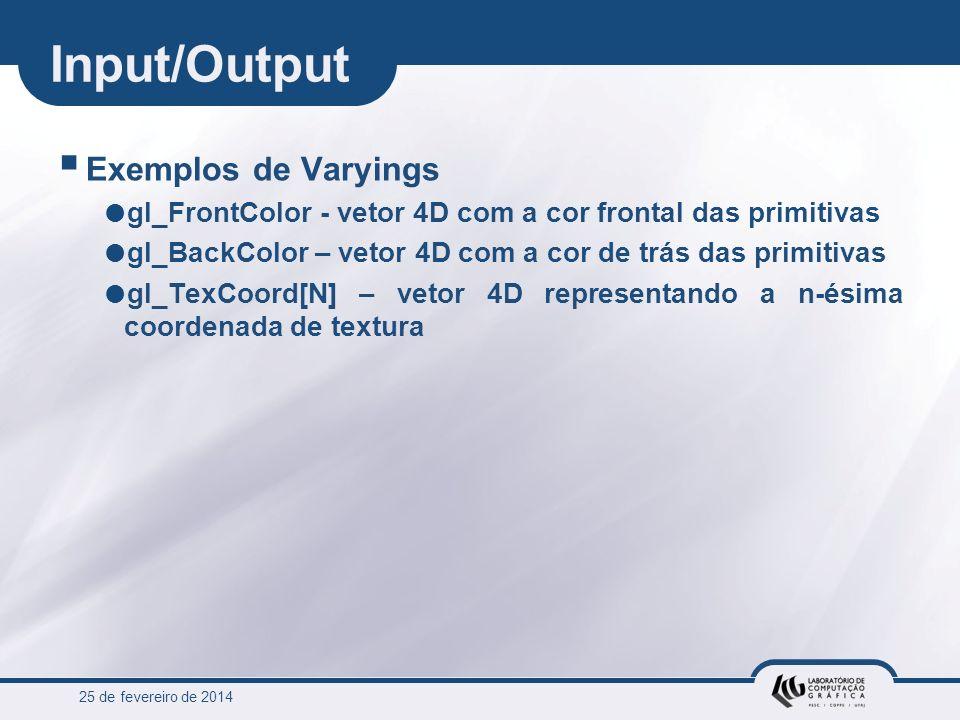 25 de fevereiro de 2014 Input/Output Exemplos de Varyings gl_FrontColor - vetor 4D com a cor frontal das primitivas gl_BackColor – vetor 4D com a cor