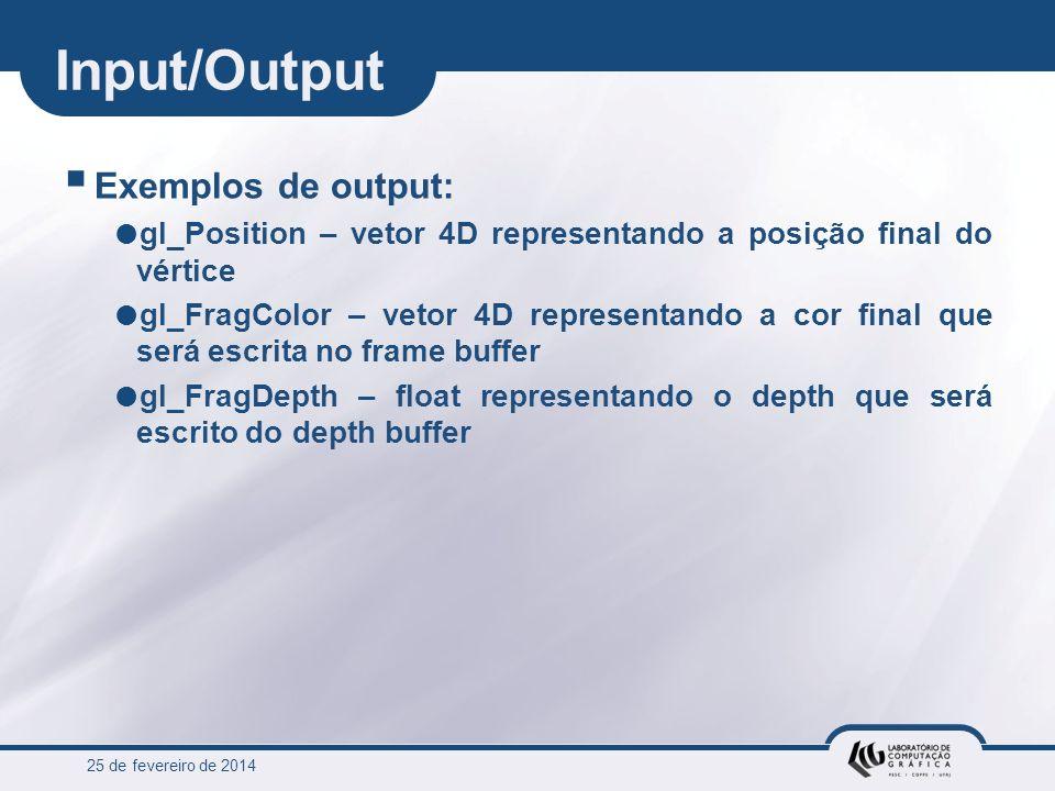 25 de fevereiro de 2014 Input/Output Exemplos de output: gl_Position – vetor 4D representando a posição final do vértice gl_FragColor – vetor 4D repre