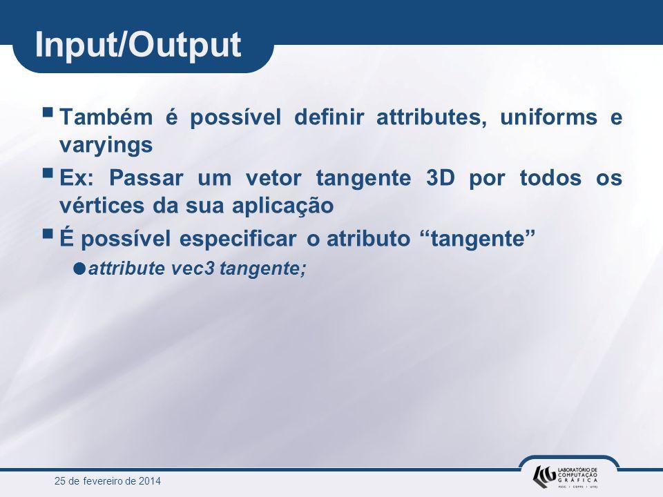 25 de fevereiro de 2014 Input/Output Também é possível definir attributes, uniforms e varyings Ex: Passar um vetor tangente 3D por todos os vértices d