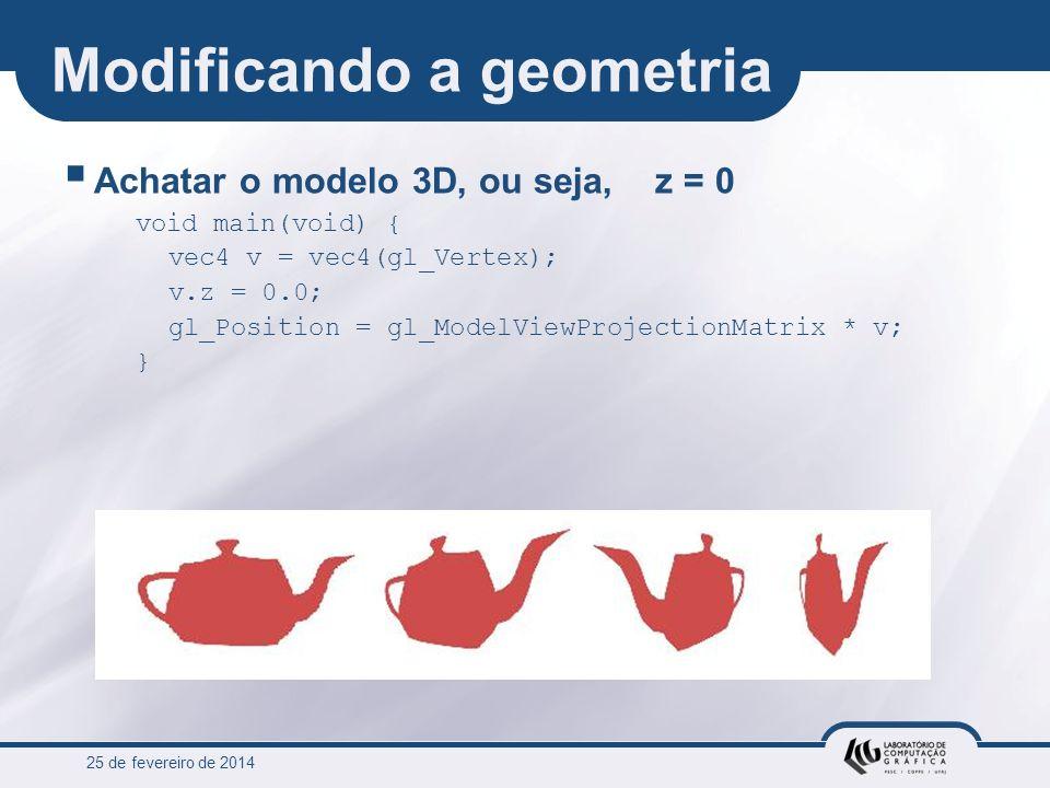 25 de fevereiro de 2014 Modificando a geometria Achatar o modelo 3D, ou seja, z = 0 void main(void) { vec4 v = vec4(gl_Vertex); v.z = 0.0; gl_Position