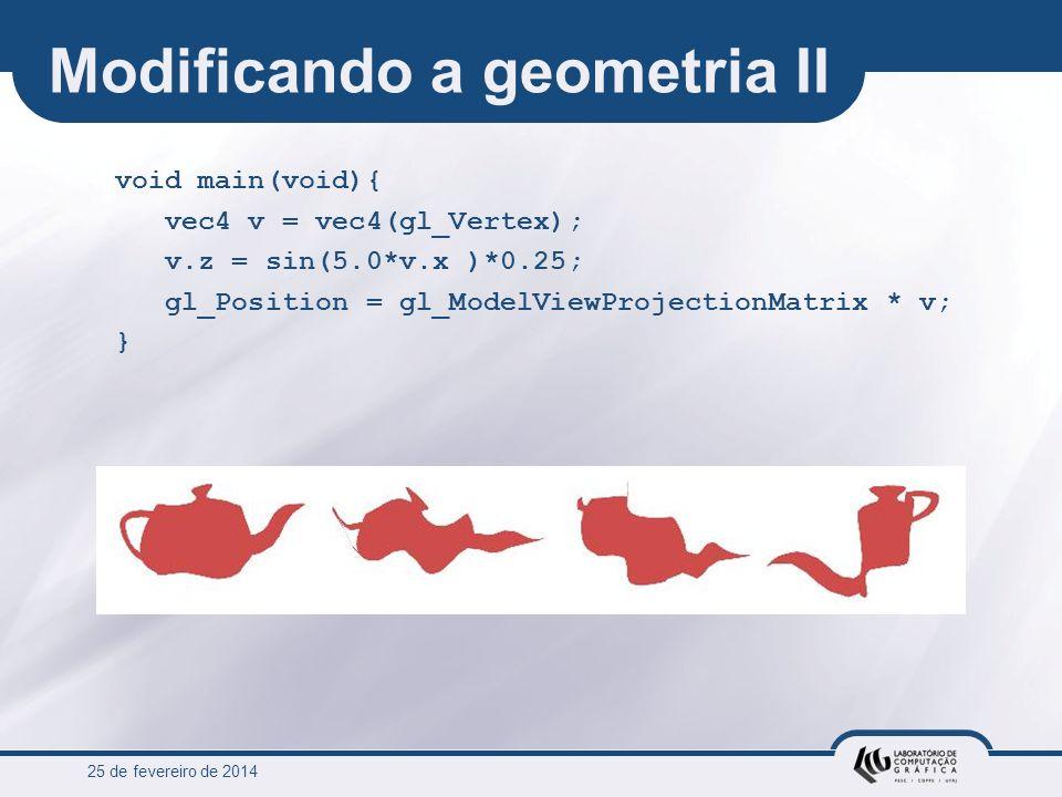 25 de fevereiro de 2014 Modificando a geometria II void main(void){ vec4 v = vec4(gl_Vertex); v.z = sin(5.0*v.x )*0.25; gl_Position = gl_ModelViewProj