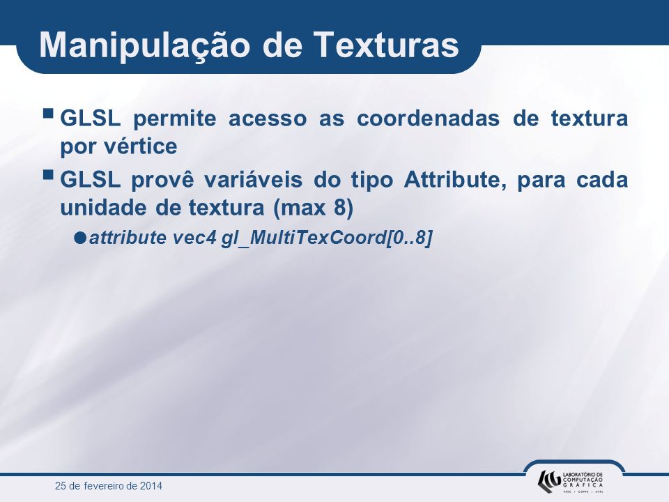 25 de fevereiro de 2014 Manipulação de Texturas GLSL permite acesso as coordenadas de textura por vértice GLSL provê variáveis do tipo Attribute, para