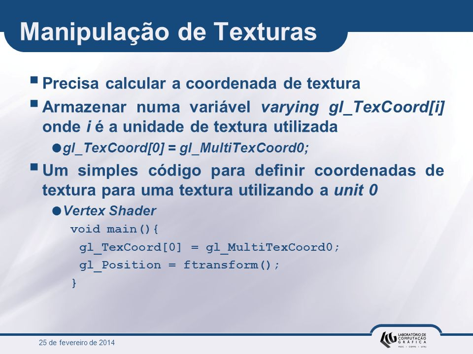 25 de fevereiro de 2014 Manipulação de Texturas Precisa calcular a coordenada de textura Armazenar numa variável varying gl_TexCoord[i] onde i é a uni
