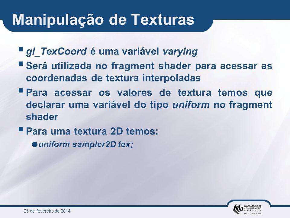 25 de fevereiro de 2014 Manipulação de Texturas gl_TexCoord é uma variável varying Será utilizada no fragment shader para acessar as coordenadas de te