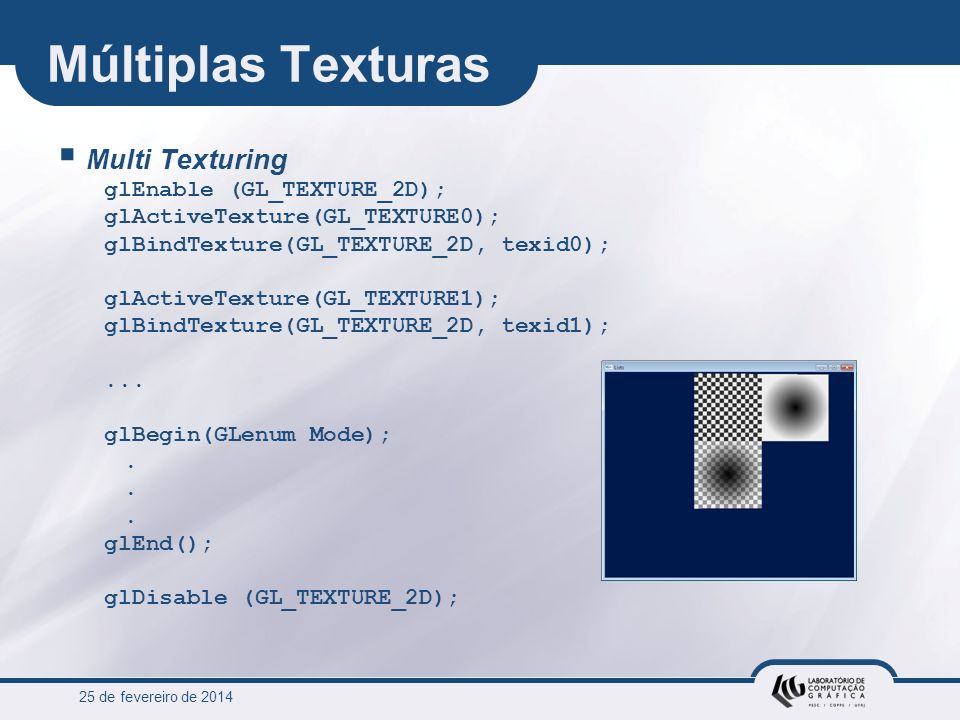 25 de fevereiro de 2014 Múltiplas Texturas Multi Texturing glEnable (GL_TEXTURE_2D); glActiveTexture(GL_TEXTURE0); glBindTexture(GL_TEXTURE_2D, texid0