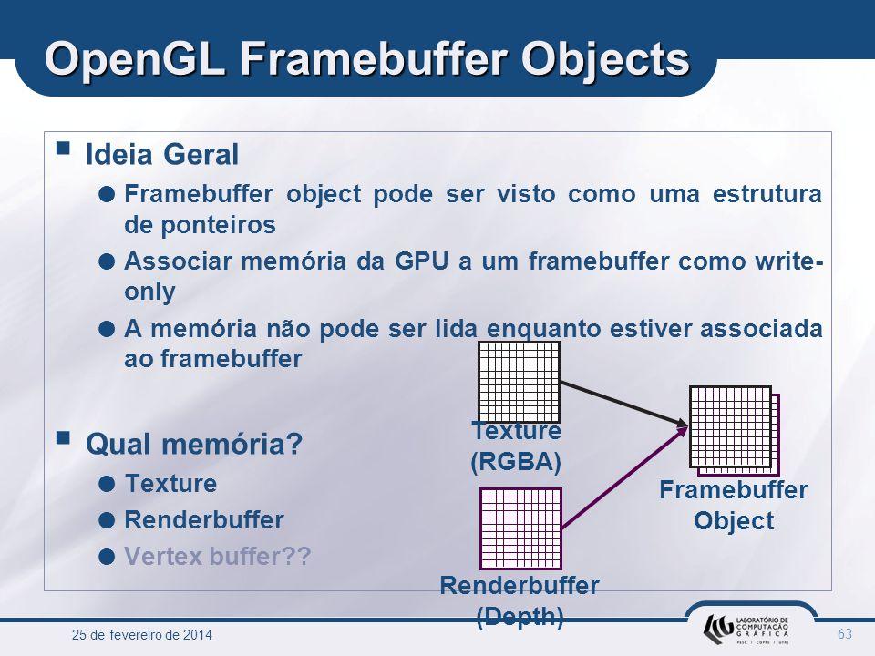 25 de fevereiro de 2014 63 OpenGL Framebuffer Objects Ideia Geral Framebuffer object pode ser visto como uma estrutura de ponteiros Associar memória d