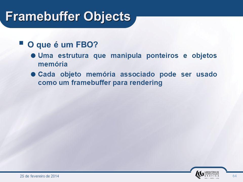 25 de fevereiro de 2014 64 Framebuffer Objects O que é um FBO? Uma estrutura que manipula ponteiros e objetos memória Cada objeto memória associado po