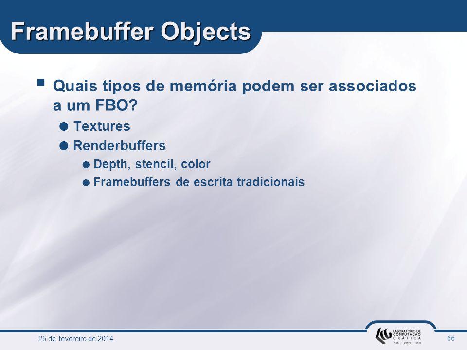 25 de fevereiro de 2014 66 Framebuffer Objects Quais tipos de memória podem ser associados a um FBO? Textures Renderbuffers Depth, stencil, color Fram