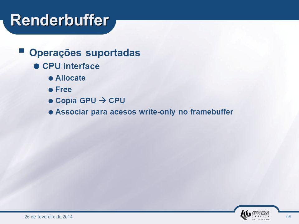 25 de fevereiro de 2014 68 Renderbuffer Operações suportadas CPU interface Allocate Free Copia GPU CPU Associar para acesos write-only no framebuffer