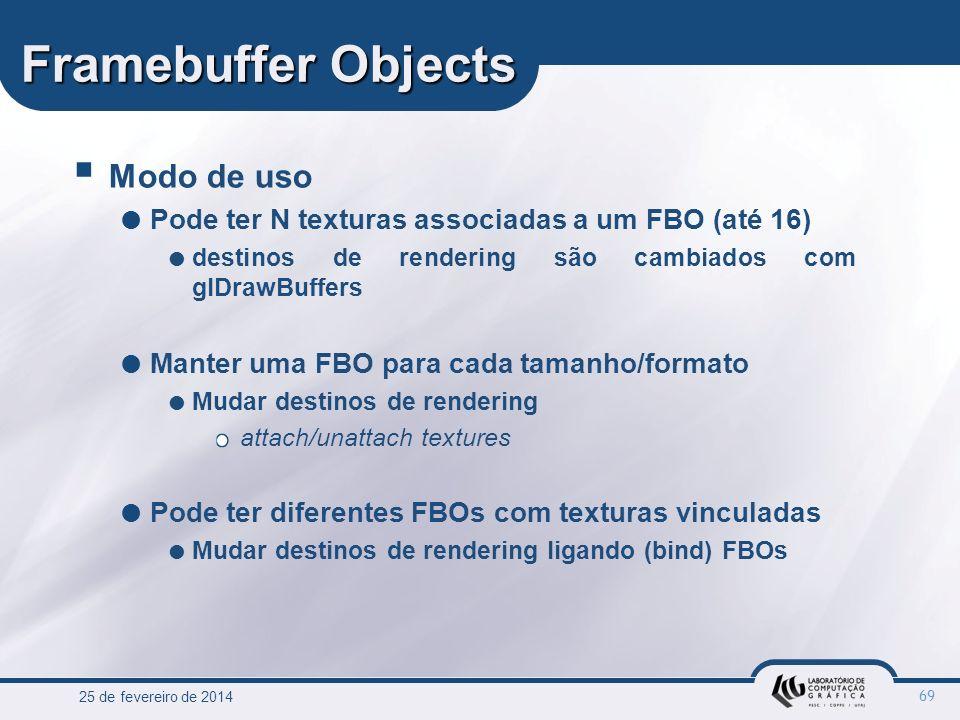 25 de fevereiro de 2014 69 Framebuffer Objects Modo de uso Pode ter N texturas associadas a um FBO (até 16) destinos de rendering são cambiados com gl