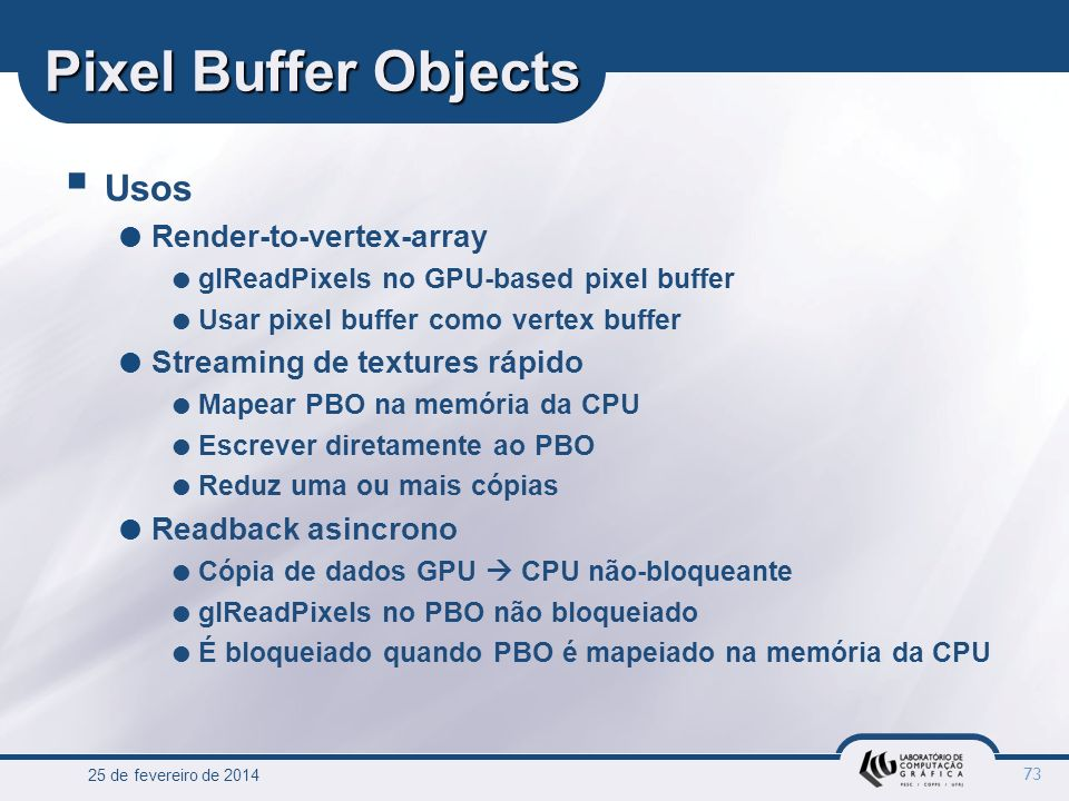 25 de fevereiro de 2014 73 Pixel Buffer Objects Usos Render-to-vertex-array glReadPixels no GPU-based pixel buffer Usar pixel buffer como vertex buffe