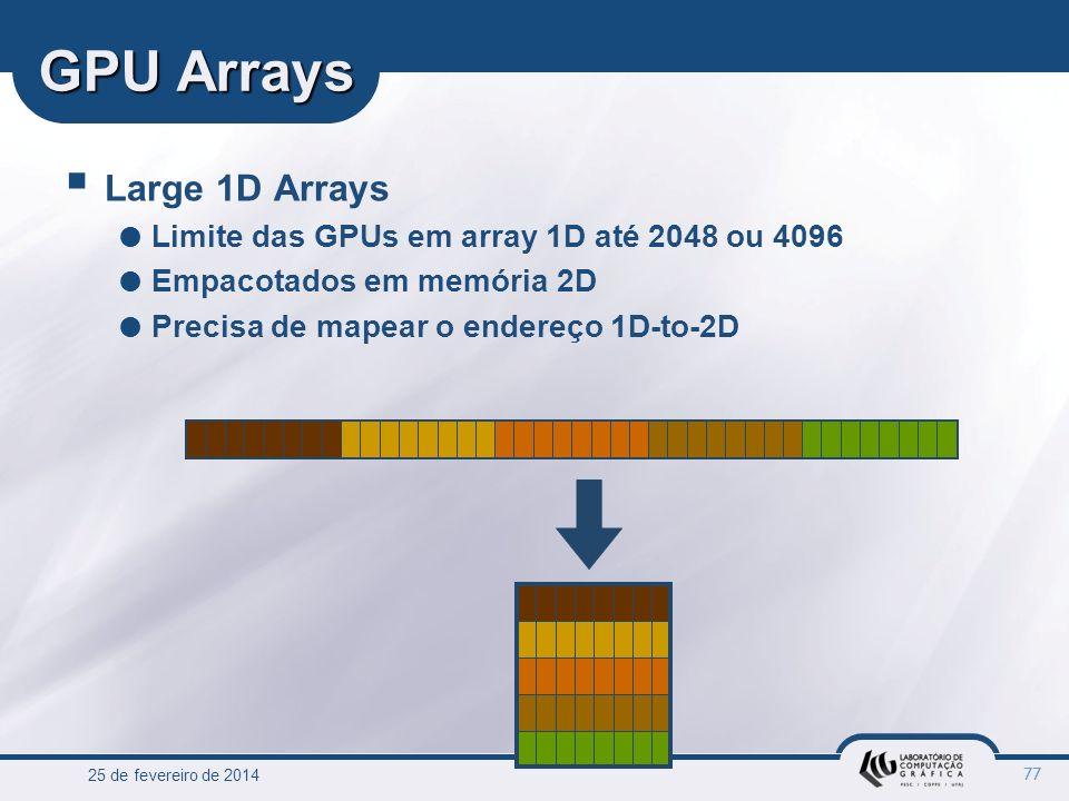25 de fevereiro de 2014 77 GPU Arrays Large 1D Arrays Limite das GPUs em array 1D até 2048 ou 4096 Empacotados em memória 2D Precisa de mapear o ender
