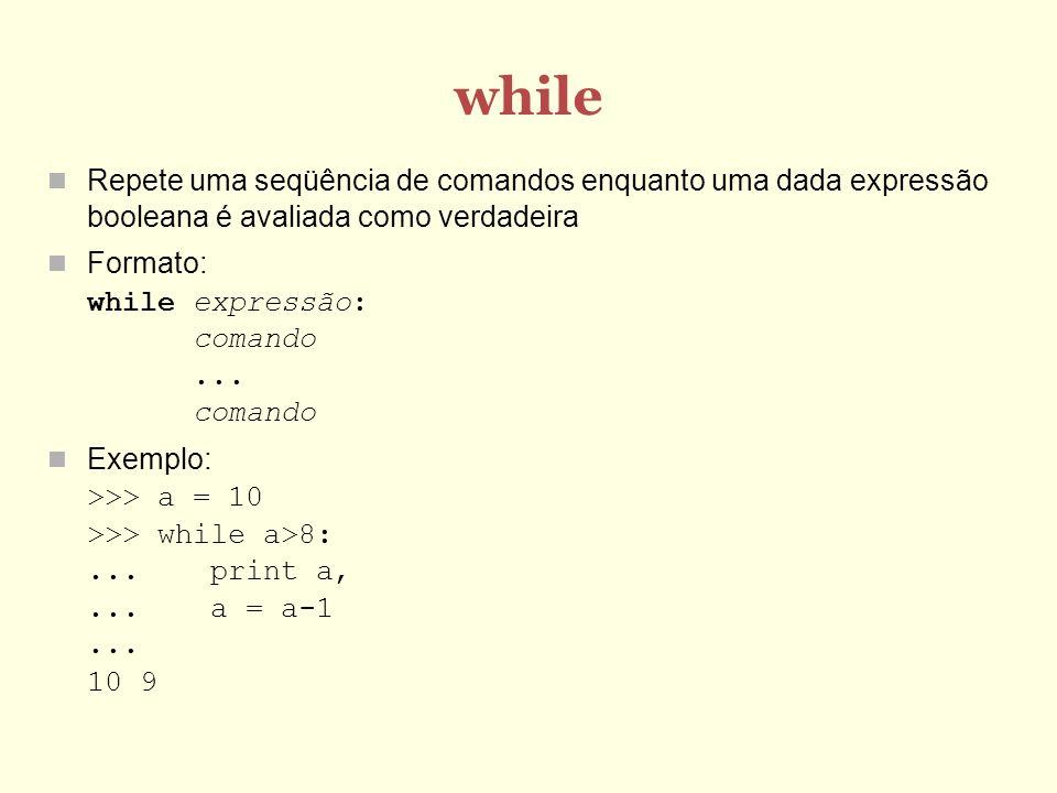 while Repete uma seqüência de comandos enquanto uma dada expressão booleana é avaliada como verdadeira Formato: while expressão: comando...