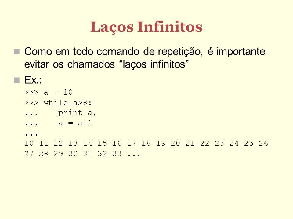 Laços Infinitos Como em todo comando de repetição, é importante evitar os chamados laços infinitos Ex.: >>> a = 10 >>> while a>8:...