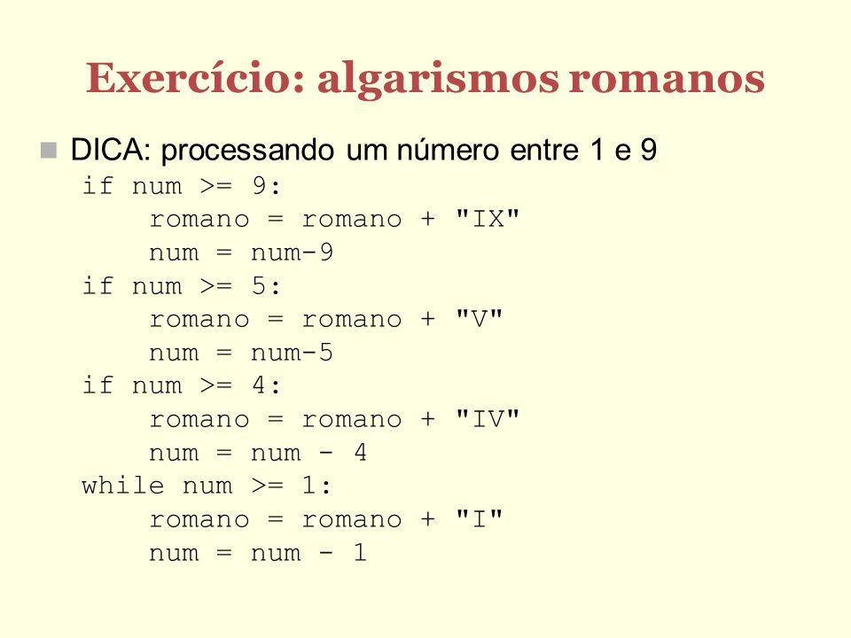 Exercício: algarismos romanos DICA: processando um número entre 1 e 9 if num >= 9: romano = romano + IX num = num-9 if num >= 5: romano = romano + V num = num-5 if num >= 4: romano = romano + IV num = num - 4 while num >= 1: romano = romano + I num = num - 1