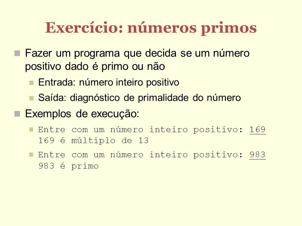 Exercício: números primos Fazer um programa que decida se um número positivo dado é primo ou não Entrada: número inteiro positivo Saída: diagnóstico de primalidade do número Exemplos de execução: Entre com um número inteiro positivo: 169 169 é múltiplo de 13 Entre com um número inteiro positivo: 983 983 é primo