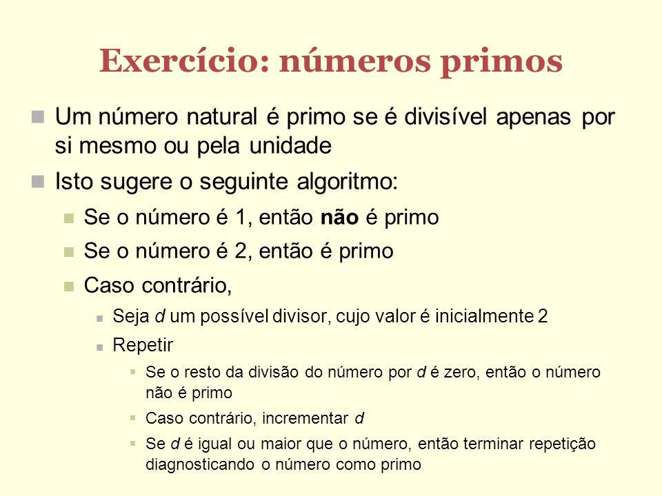 Exercício: números primos Um número natural é primo se é divisível apenas por si mesmo ou pela unidade Isto sugere o seguinte algoritmo: Se o número é 1, então não é primo Se o número é 2, então é primo Caso contrário, Seja d um possível divisor, cujo valor é inicialmente 2 Repetir Se o resto da divisão do número por d é zero, então o número não é primo Caso contrário, incrementar d Se d é igual ou maior que o número, então terminar repetição diagnosticando o número como primo