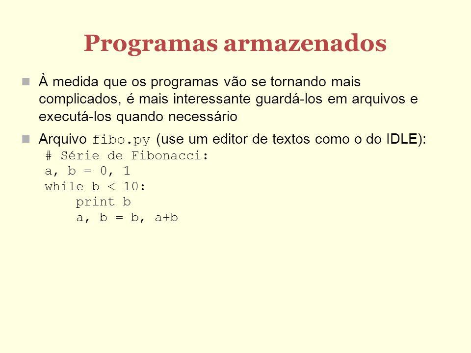 Programas armazenados À medida que os programas vão se tornando mais complicados, é mais interessante guardá-los em arquivos e executá-los quando necessário Arquivo fibo.py (use um editor de textos como o do IDLE): # Série de Fibonacci: a, b = 0, 1 while b < 10: print b a, b = b, a+b