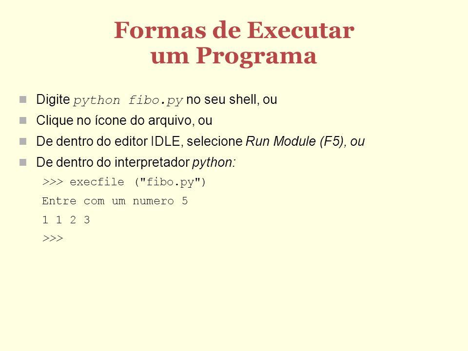 Formas de Executar um Programa Digite python fibo.py no seu shell, ou Clique no ícone do arquivo, ou De dentro do editor IDLE, selecione Run Module (F5), ou De dentro do interpretador python: >>> execfile ( fibo.py ) Entre com um numero 5 1 1 2 3 >>>