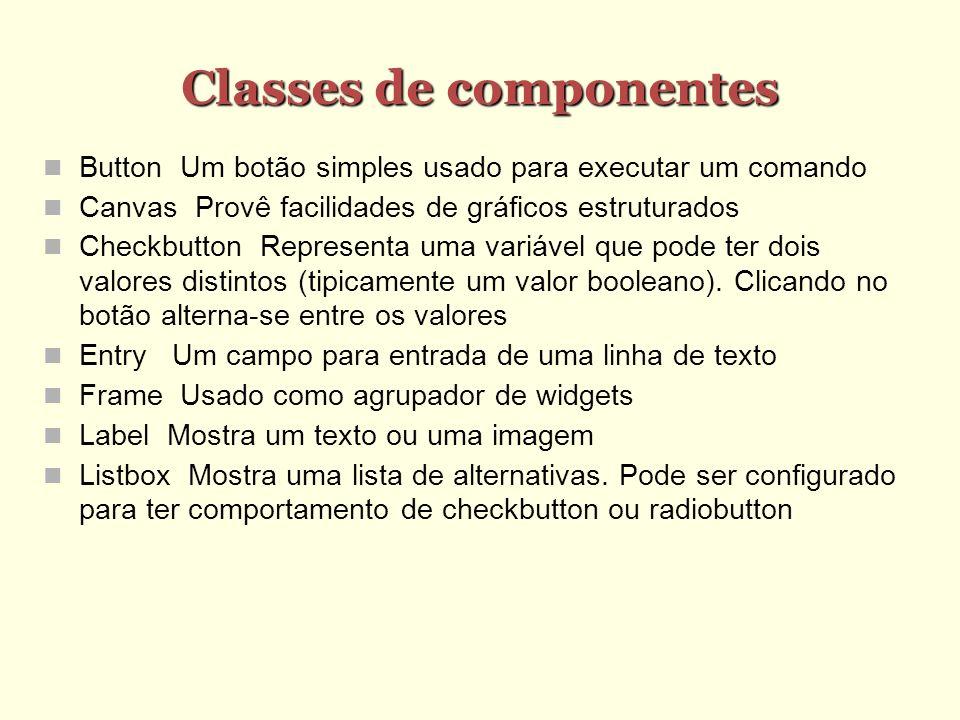 Classes de componentes Button Um botão simples usado para executar um comando Canvas Provê facilidades de gráficos estruturados Checkbutton Representa