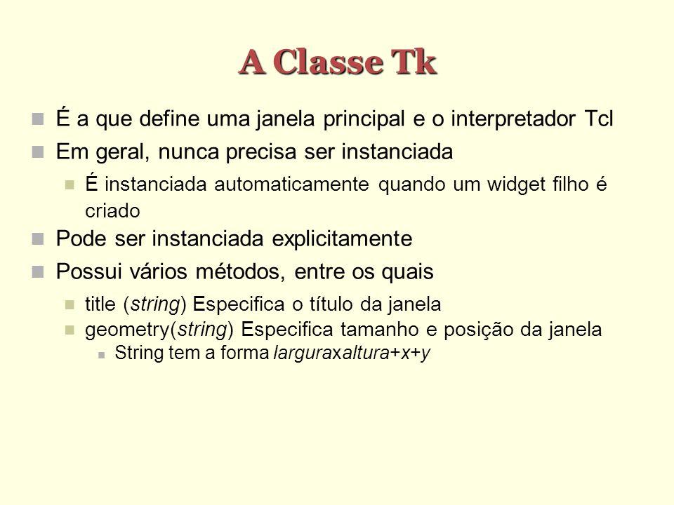 A Classe Tk É a que define uma janela principal e o interpretador Tcl Em geral, nunca precisa ser instanciada É instanciada automaticamente quando um widget filho é criado Pode ser instanciada explicitamente Possui vários métodos, entre os quais title (string) Especifica o título da janela geometry(string) Especifica tamanho e posição da janela String tem a forma larguraxaltura+x+y