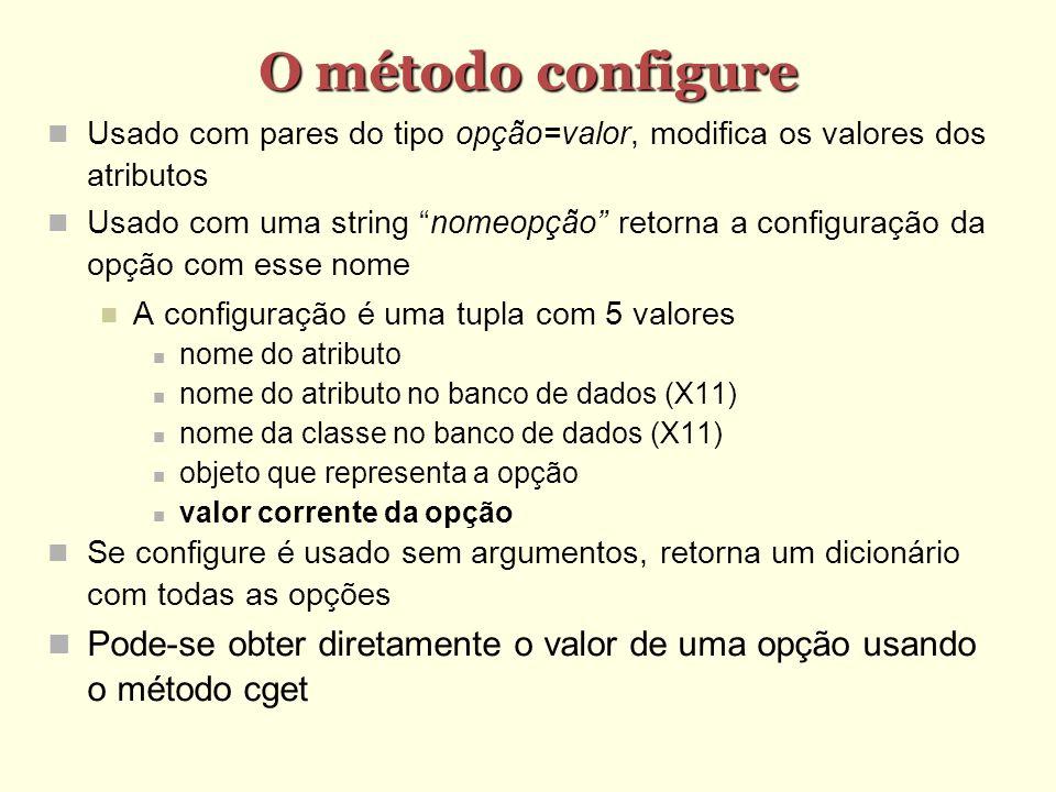 O método configure Usado com pares do tipo opção=valor, modifica os valores dos atributos Usado com uma string nomeopção retorna a configuração da opção com esse nome A configuração é uma tupla com 5 valores nome do atributo nome do atributo no banco de dados (X11) nome da classe no banco de dados (X11) objeto que representa a opção valor corrente da opção Se configure é usado sem argumentos, retorna um dicionário com todas as opções Pode-se obter diretamente o valor de uma opção usando o método cget