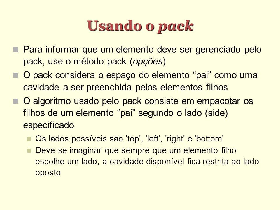 Usando o pack Para informar que um elemento deve ser gerenciado pelo pack, use o método pack (opções) O pack considera o espaço do elemento pai como u