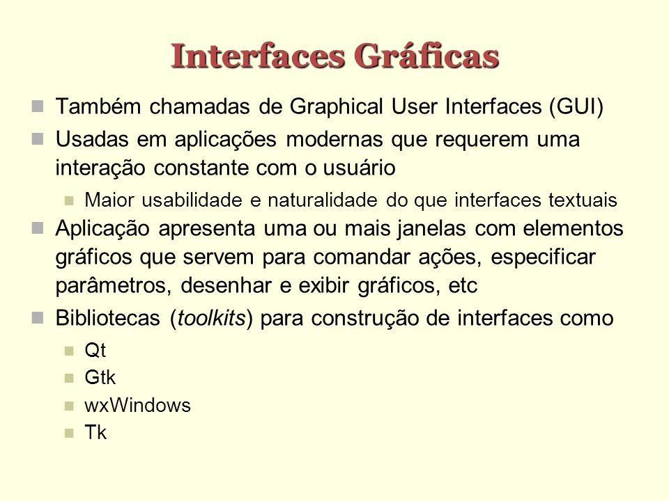 Interfaces Gráficas Também chamadas de Graphical User Interfaces (GUI) Usadas em aplicações modernas que requerem uma interação constante com o usuário Maior usabilidade e naturalidade do que interfaces textuais Aplicação apresenta uma ou mais janelas com elementos gráficos que servem para comandar ações, especificar parâmetros, desenhar e exibir gráficos, etc Bibliotecas (toolkits) para construção de interfaces como Qt Gtk wxWindows Tk