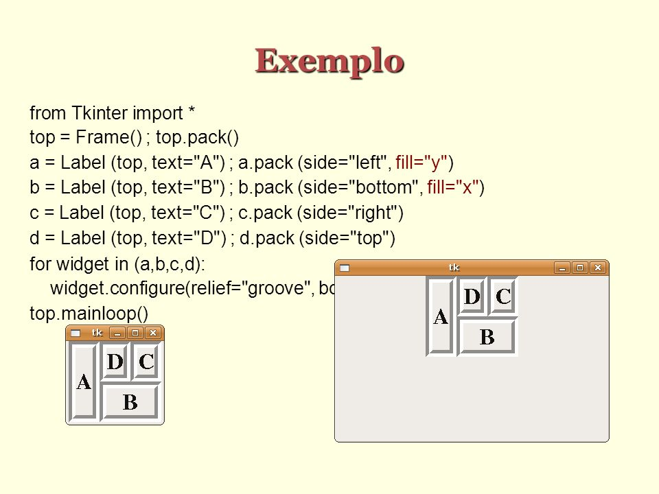 Exemplo from Tkinter import * top = Frame() ; top.pack() a = Label (top, text= A ) ; a.pack (side= left , fill= y ) b = Label (top, text= B ) ; b.pack (side= bottom , fill= x ) c = Label (top, text= C ) ; c.pack (side= right ) d = Label (top, text= D ) ; d.pack (side= top ) for widget in (a,b,c,d): widget.configure(relief= groove , border=10, font= Times 24 bold ) top.mainloop()